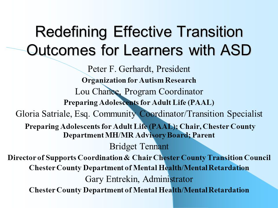 Redefining Effective Transition Outcomes for Learners with ASD Peter F. Gerhardt, President Organization for Autism Research Lou Chance, Program Coord