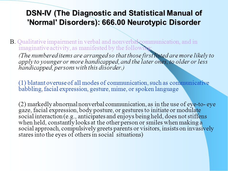 DSN-IV (The Diagnostic and Statistical Manual of 'Normal' Disorders): 666.00 Neurotypic Disorder B. Qualitative impairment in verbal and nonverbal com