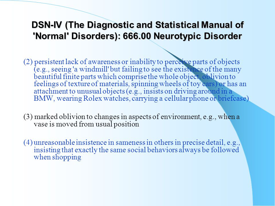 DSN-IV (The Diagnostic and Statistical Manual of 'Normal' Disorders): 666.00 Neurotypic Disorder (2) persistent lack of awareness or inability to perc