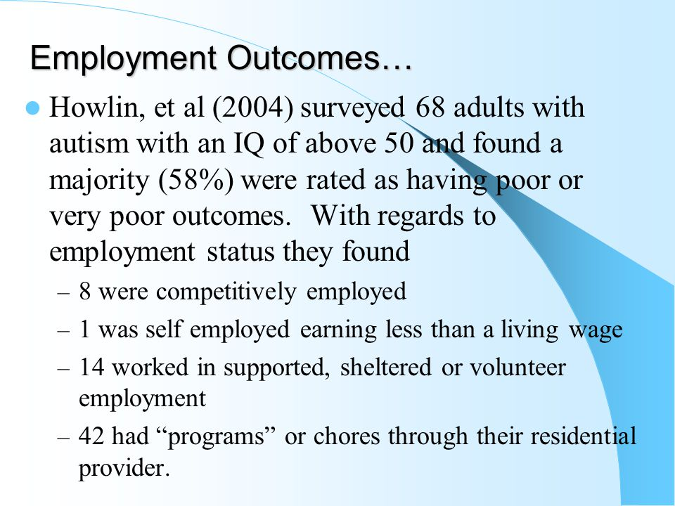 Employment Outcomes… Howlin, et al (2004) surveyed 68 adults with autism with an IQ of above 50 and found a majority (58%) were rated as having poor or very poor outcomes.