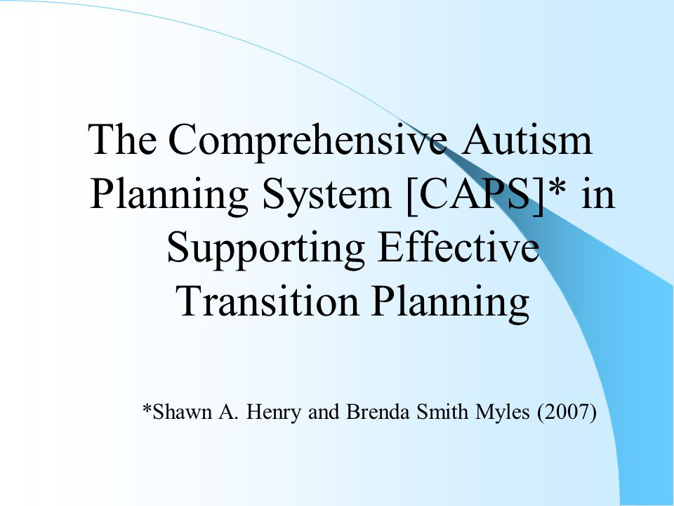 The Comprehensive Autism Planning System [CAPS]* in Supporting Effective Transition Planning *Shawn A.