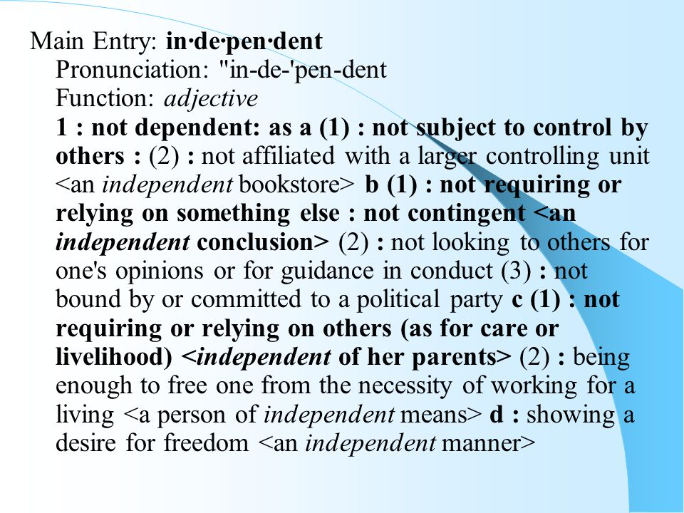 Main Entry: in·de·pen·dent Pronunciation: in-de- pen-dent Function: adjective 1 : not dependent: as a (1) : not subject to control by others : (2) : not affiliated with a larger controlling unit b (1) : not requiring or relying on something else : not contingent (2) : not looking to others for one s opinions or for guidance in conduct (3) : not bound by or committed to a political party c (1) : not requiring or relying on others (as for care or livelihood) (2) : being enough to free one from the necessity of working for a living d : showing a desire for freedom