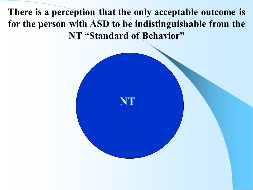 """AUTISM NT There is a perception that the only acceptable outcome is for the person with ASD to be indistinguishable from the NT """"Standard of Behavior"""""""