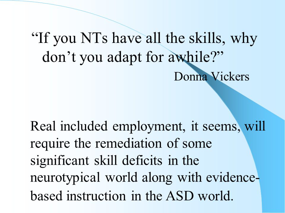 If you NTs have all the skills, why don't you adapt for awhile? Donna Vickers Real included employment, it seems, will require the remediation of some significant skill deficits in the neurotypical world along with evidence- based instruction in the ASD world.