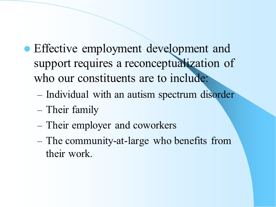 Effective employment development and support requires a reconceptualization of who our constituents are to include: – Individual with an autism spectrum disorder – Their family – Their employer and coworkers – The community-at-large who benefits from their work.