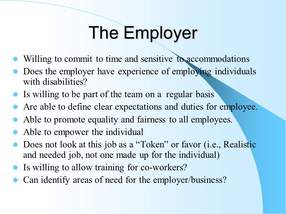 The Employer Willing to commit to time and sensitive to accommodations Does the employer have experience of employing individuals with disabilities.