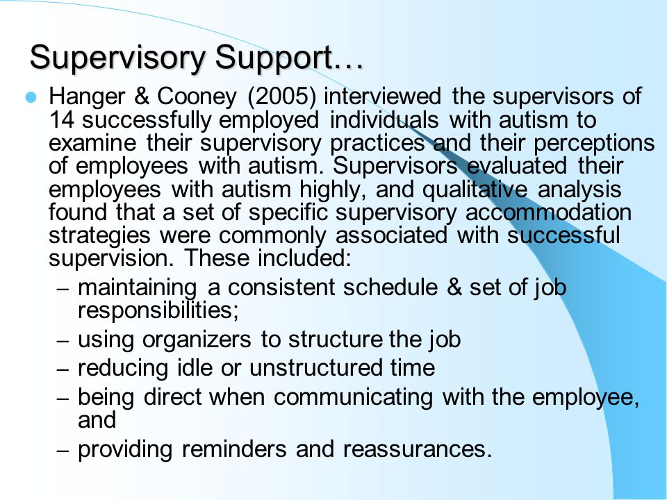 Supervisory Support… Hanger & Cooney (2005) interviewed the supervisors of 14 successfully employed individuals with autism to examine their supervisory practices and their perceptions of employees with autism.