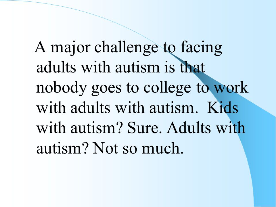 A major challenge to facing adults with autism is that nobody goes to college to work with adults with autism. Kids with autism? Sure. Adults with aut