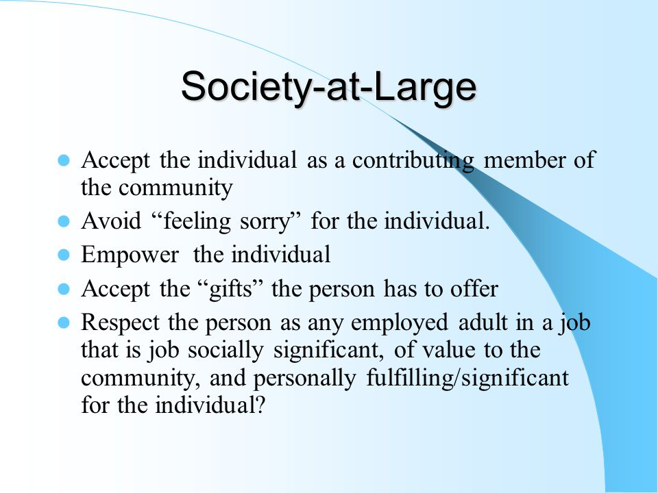 Society-at-Large Accept the individual as a contributing member of the community Avoid feeling sorry for the individual.
