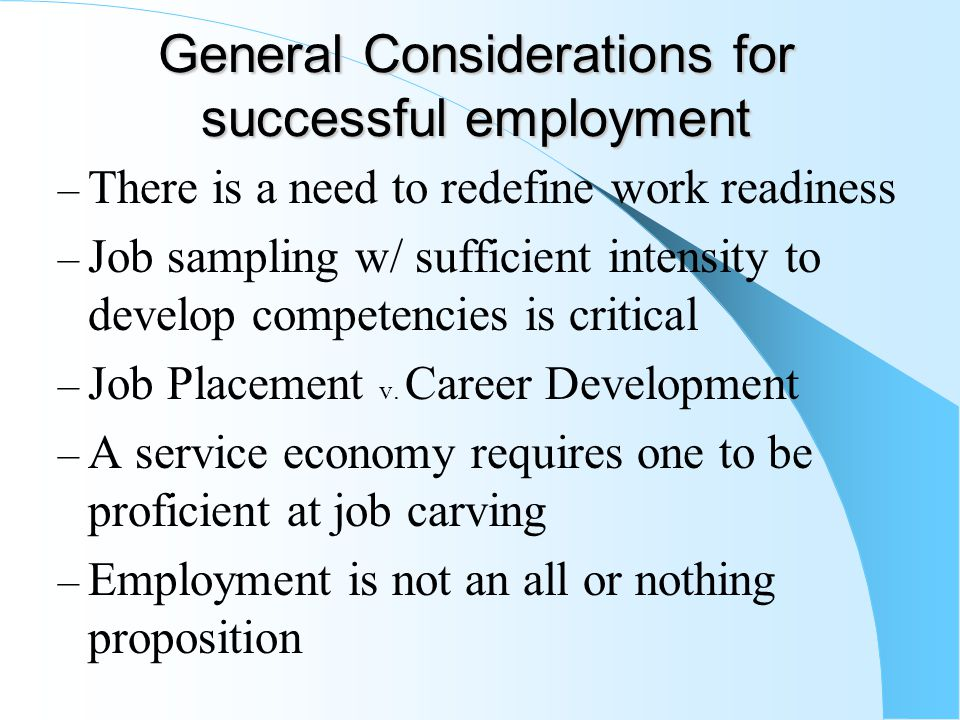 General Considerations for successful employment – There is a need to redefine work readiness – Job sampling w/ sufficient intensity to develop compet