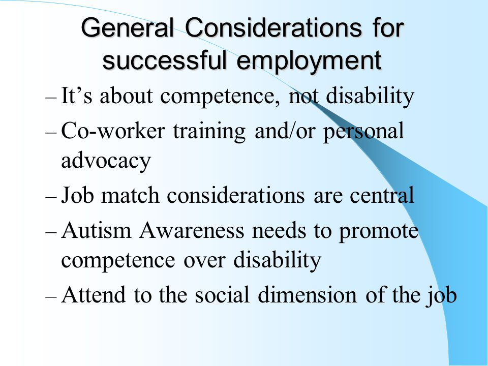 General Considerations for successful employment – It's about competence, not disability – Co-worker training and/or personal advocacy – Job match con