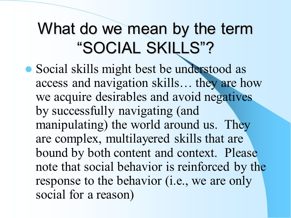 """What do we mean by the term """"SOCIAL SKILLS""""? Social skills might best be understood as access and navigation skills… they are how we acquire desirable"""