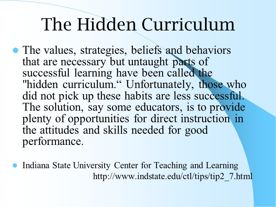 The Hidden Curriculum The values, strategies, beliefs and behaviors that are necessary but untaught parts of successful learning have been called the