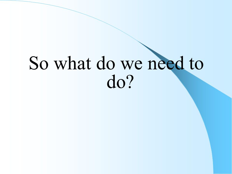 So what do we need to do?