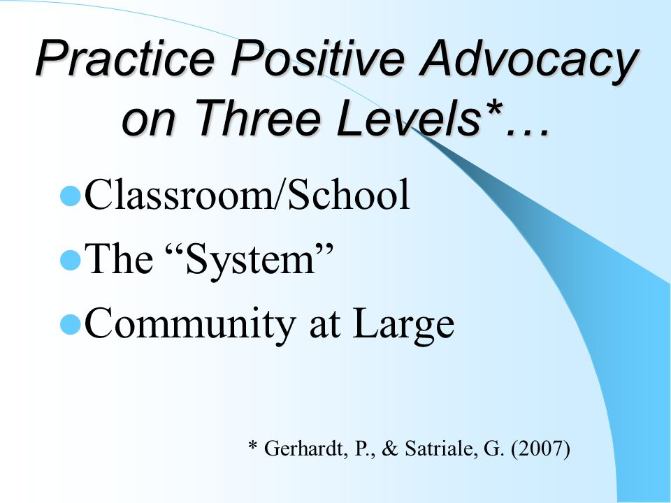"""Practice Positive Advocacy on Three Levels*… Classroom/School The """"System"""" Community at Large * Gerhardt, P., & Satriale, G. (2007)"""
