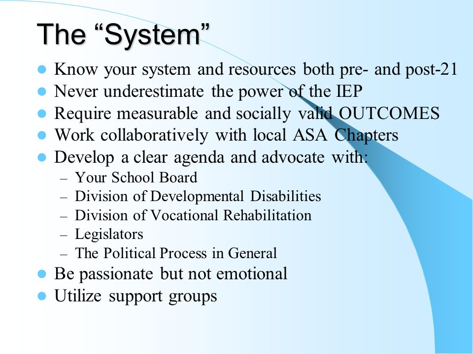The System Know your system and resources both pre- and post-21 Never underestimate the power of the IEP Require measurable and socially valid OUTCOMES Work collaboratively with local ASA Chapters Develop a clear agenda and advocate with: – Your School Board – Division of Developmental Disabilities – Division of Vocational Rehabilitation – Legislators – The Political Process in General Be passionate but not emotional Utilize support groups
