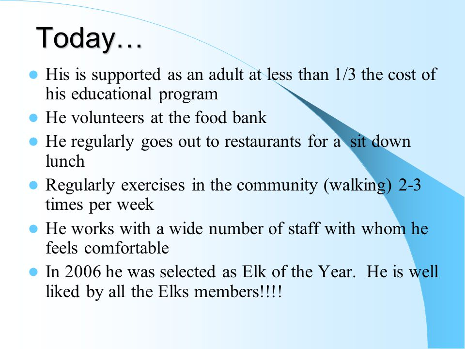 Today… His is supported as an adult at less than 1/3 the cost of his educational program He volunteers at the food bank He regularly goes out to resta
