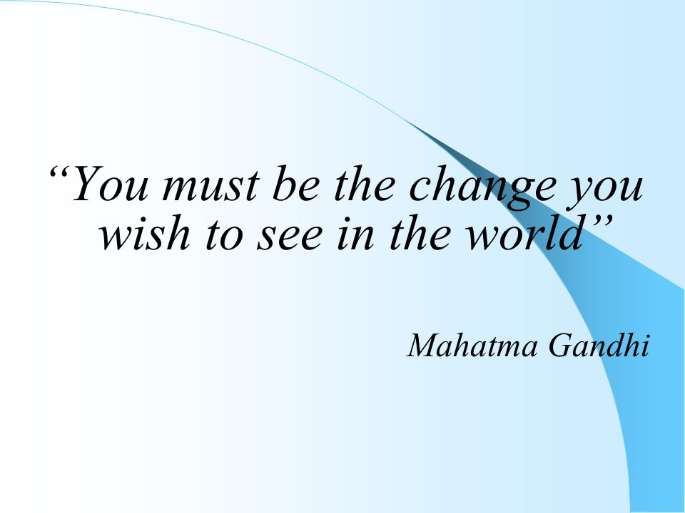 """""""You must be the change you wish to see in the world"""" Mahatma Gandhi"""
