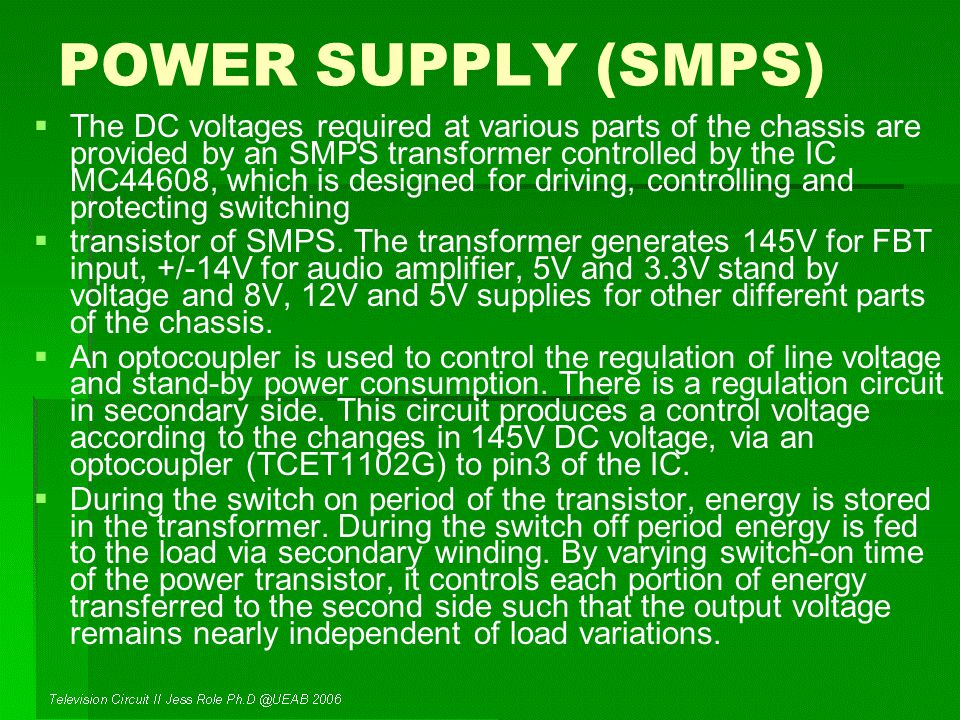POWER SUPPLY (SMPS)   The DC voltages required at various parts of the chassis are provided by an SMPS transformer controlled by the IC MC44608, which is designed for driving, controlling and protecting switching   transistor of SMPS.