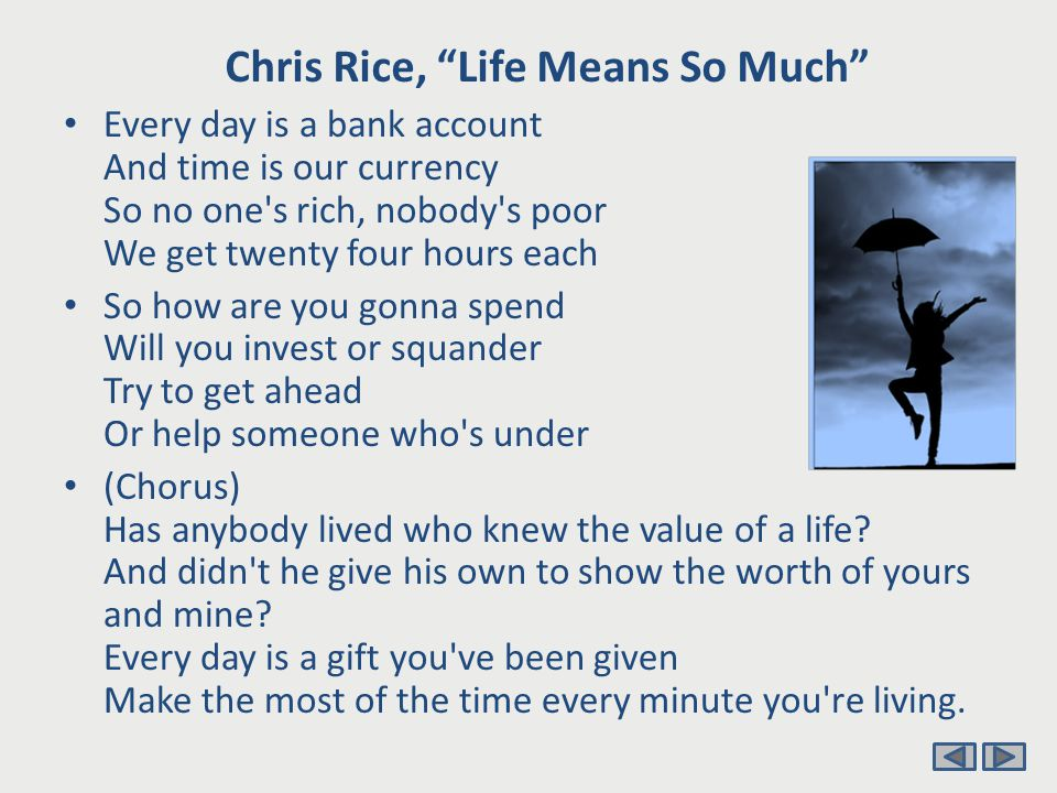 Chris Rice, Life Means So Much Every day is a journal page Every man holds a quill and ink And there s plenty of room for writing in All we do and believe and think So will you compose a curse Or will today bring the blessings Fill the pages with rhyming verse Or some random sketchings (chorus) Teach us to count the days Teach us to make the days count Lead us in better ways Somehow our souls forgot Life means so much, Life means so much, Life means so much