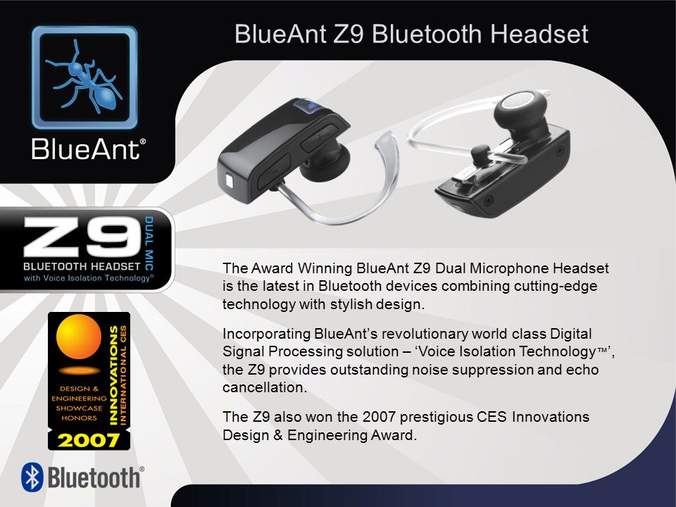 The Award Winning BlueAnt Z9 Dual Microphone Headset is the latest in Bluetooth devices combining cutting-edge technology with stylish design.