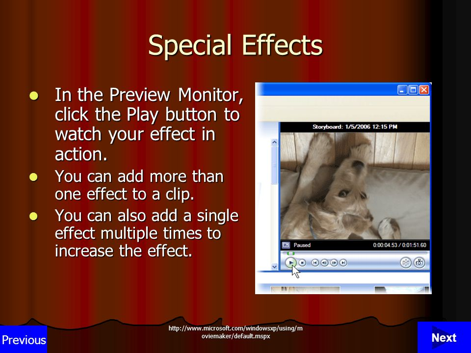 http://www.microsoft.com/windowsxp/using/m oviemaker/default.mspx 14 Special Effects In the Preview Monitor, click the Play button to watch your effect in action.