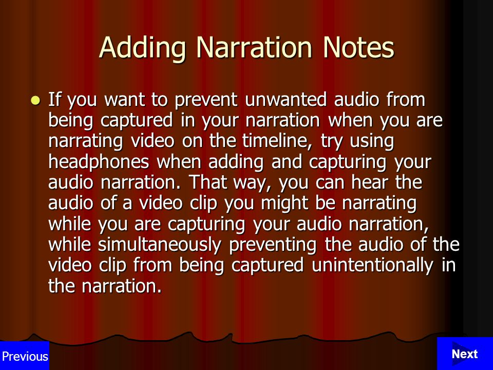 32 Adding Narration Notes If you want to prevent unwanted audio from being captured in your narration when you are narrating video on the timeline, try using headphones when adding and capturing your audio narration.