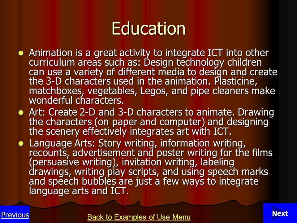 41 Animation is a great activity to integrate ICT into other curriculum areas such as: Design technology children can use a variety of different media to design and create the 3-D characters used in the animation.