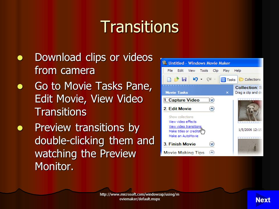 http://www.microsoft.com/windowsxp/using/m oviemaker/default.mspx 6 Transitions Download clips or videos from camera Download clips or videos from camera Go to Movie Tasks Pane, Edit Movie, View Video Transitions Go to Movie Tasks Pane, Edit Movie, View Video Transitions Preview transitions by double-clicking them and watching the Preview Monitor.