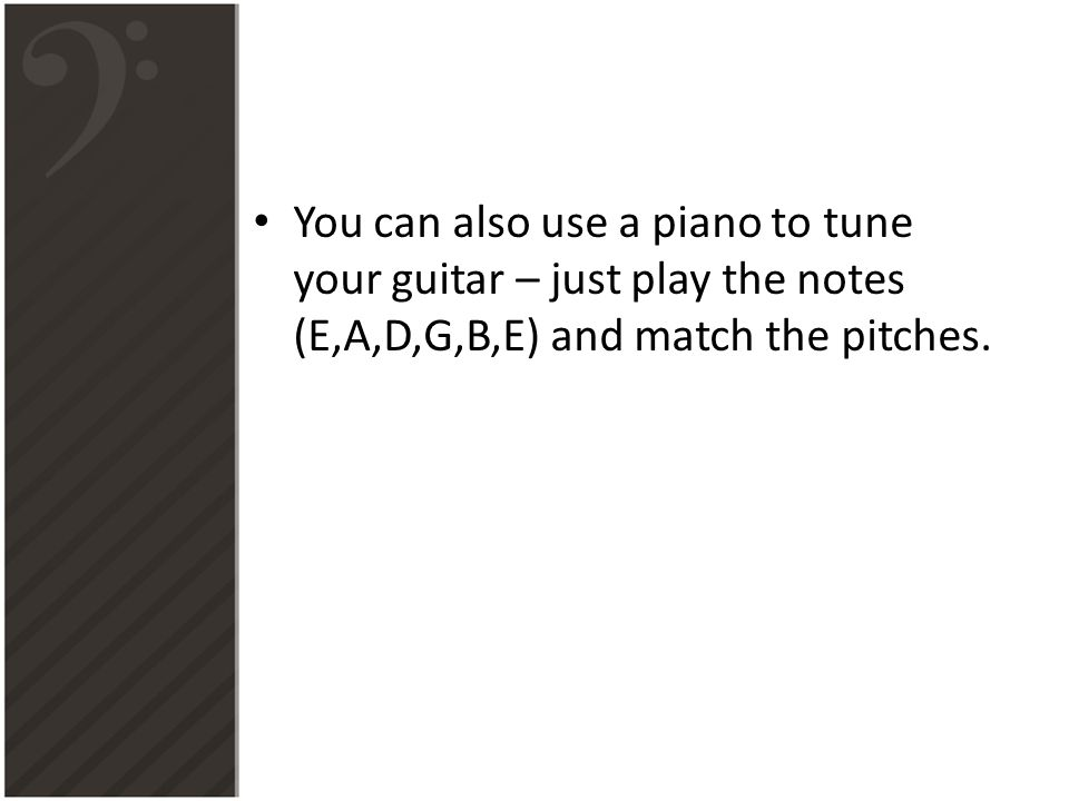 You can also use a piano to tune your guitar – just play the notes (E,A,D,G,B,E) and match the pitches.