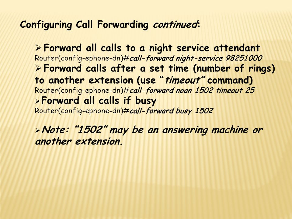 Configuring Call Forwarding continued:  Forward all calls to a night service attendant Router(config-ephone-dn)#call-forward night-service 98251000 