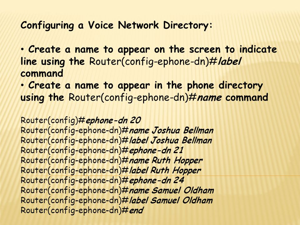 Configuring a Voice Network Directory: Create a name to appear on the screen to indicate line using the Router(config-ephone-dn)#label command Create
