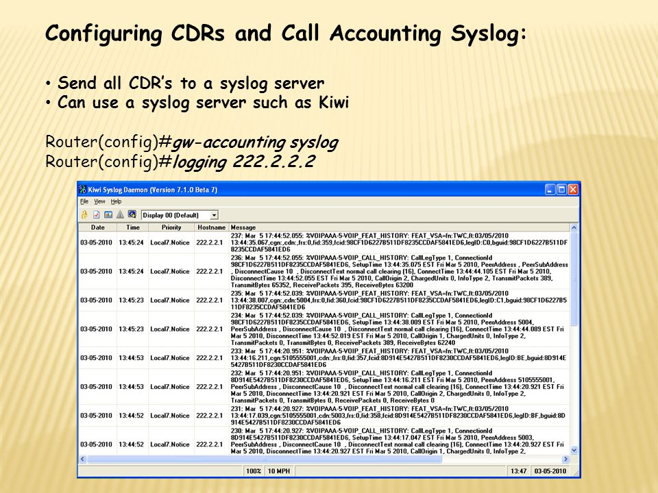 Configuring CDRs and Call Accounting Syslog: Send all CDR's to a syslog server Can use a syslog server such as Kiwi Router(config)#gw-accounting syslo