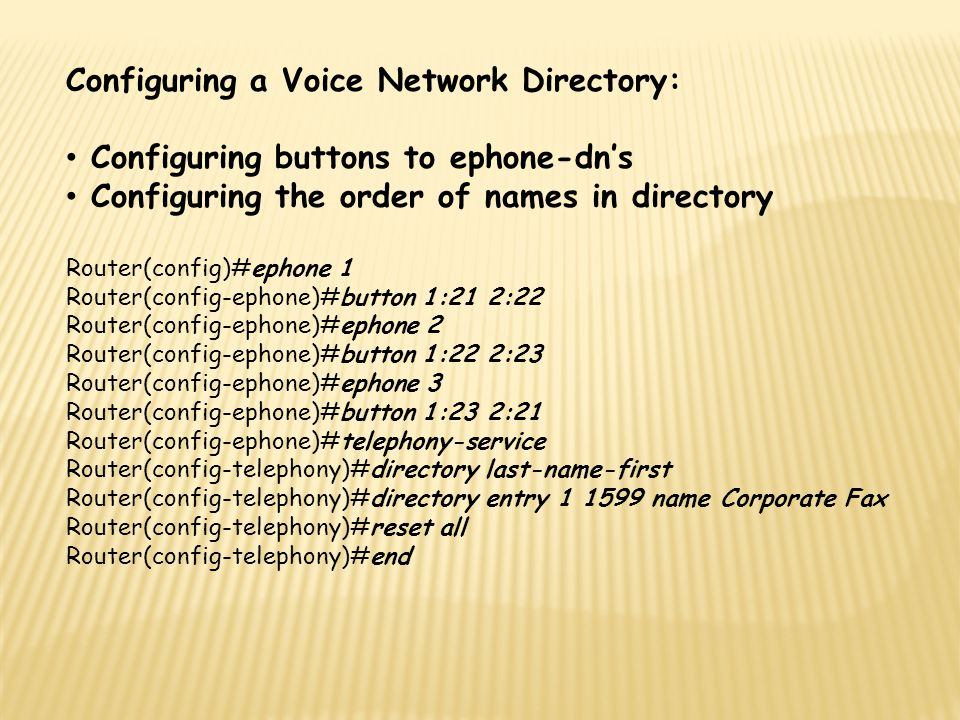 Configuring a Voice Network Directory: Configuring buttons to ephone-dn's Configuring the order of names in directory Router(config)#ephone 1 Router(c