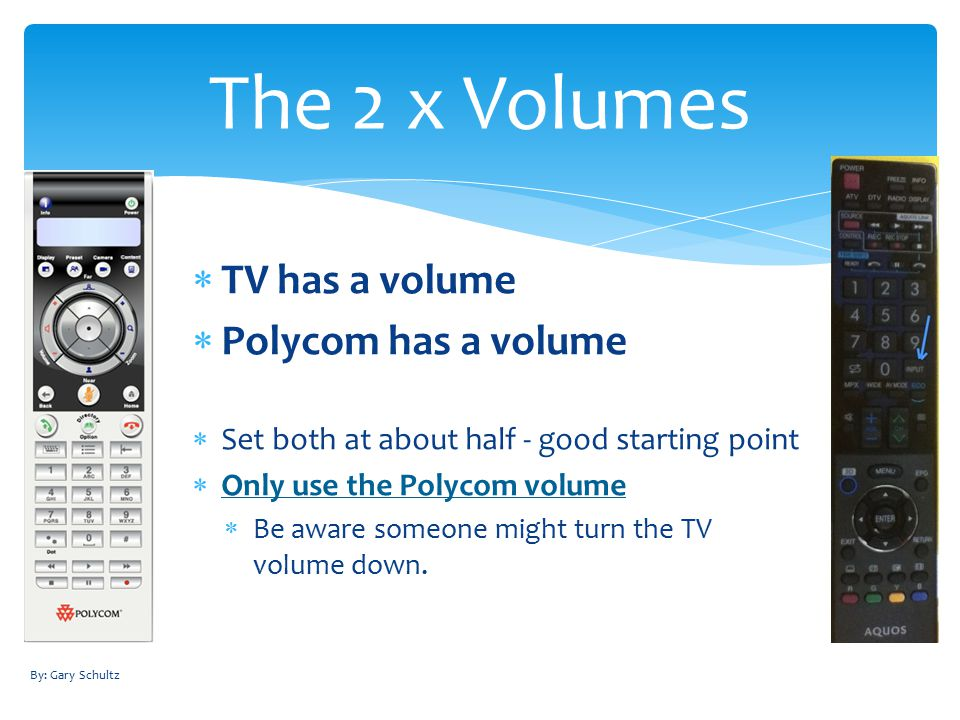  TV has a volume  Polycom has a volume  Set both at about half - good starting point  Only use the Polycom volume  Be aware someone might turn the TV volume down.