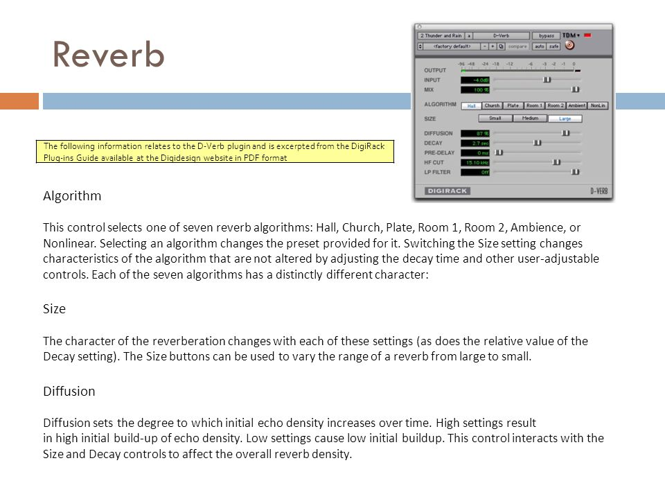 Reverb The following information relates to the D-Verb plugin and is excerpted from the DigiRack Plug-ins Guide available at the Digidesign website in PDF format Algorithm This control selects one of seven reverb algorithms: Hall, Church, Plate, Room 1, Room 2, Ambience, or Nonlinear.