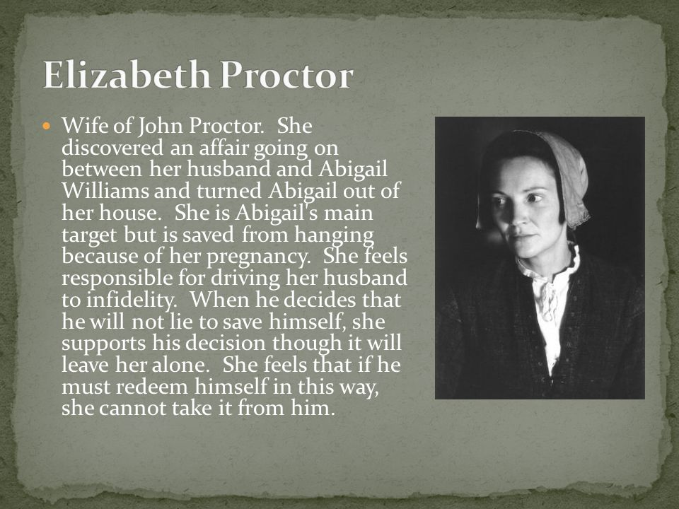 Wife of John Proctor. She discovered an affair going on between her husband and Abigail Williams and turned Abigail out of her house. She is Abigail's