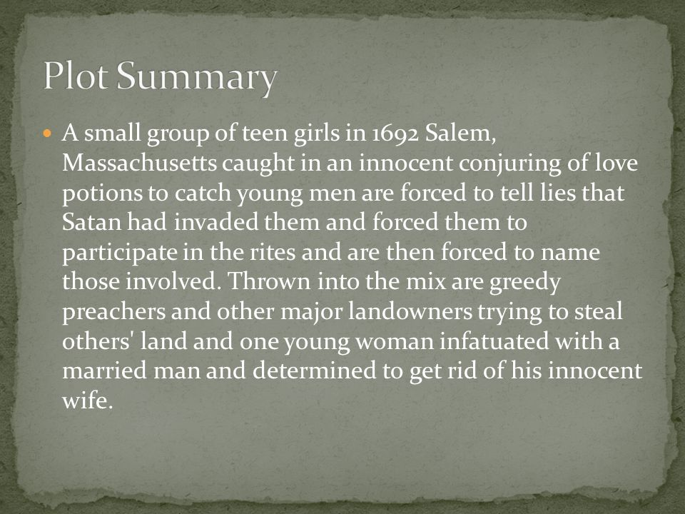 A small group of teen girls in 1692 Salem, Massachusetts caught in an innocent conjuring of love potions to catch young men are forced to tell lies that Satan had invaded them and forced them to participate in the rites and are then forced to name those involved.