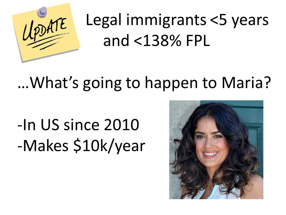 Legal immigrants <5 years and <138% FPL …What's going to happen to Maria? -In US since 2010 -Makes $10k/year