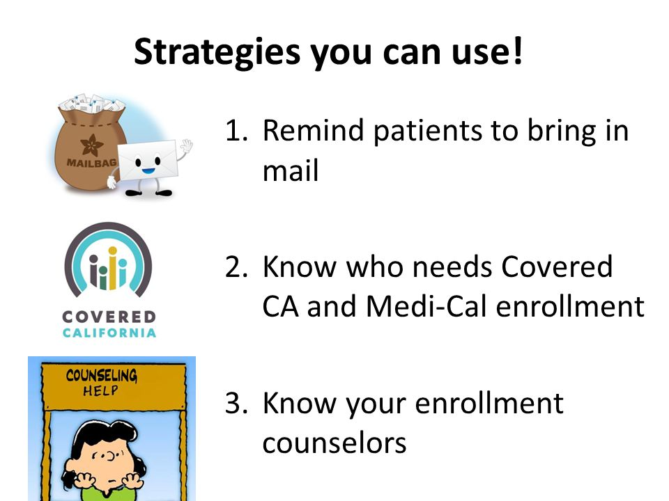 1.Remind patients to bring in mail 2.Know who needs Covered CA and Medi-Cal enrollment 3.Know your enrollment counselors Strategies you can use!