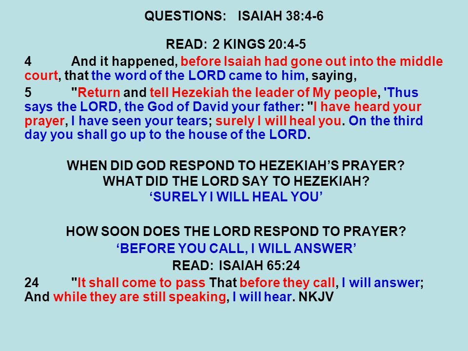 QUESTIONS:ISAIAH 38:4-6 READ:2 KINGS 20:4-5 4And it happened, before Isaiah had gone out into the middle court, that the word of the LORD came to him, saying, 5 Return and tell Hezekiah the leader of My people, Thus says the LORD, the God of David your father: I have heard your prayer, I have seen your tears; surely I will heal you.