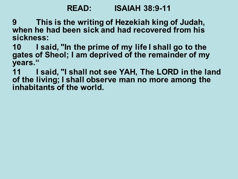 READ:ISAIAH 38:9-11 9This is the writing of Hezekiah king of Judah, when he had been sick and had recovered from his sickness: 10I said, In the prime of my life I shall go to the gates of Sheol; I am deprived of the remainder of my years. 11I said, I shall not see YAH, The LORD in the land of the living; I shall observe man no more among the inhabitants of the world.