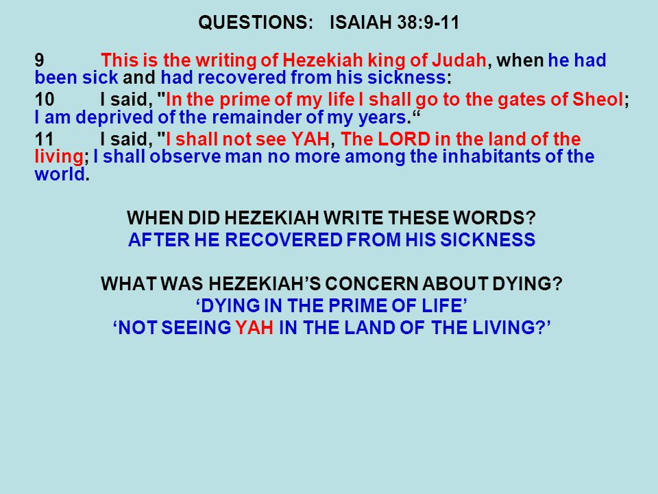 QUESTIONS:ISAIAH 38:9-11 9This is the writing of Hezekiah king of Judah, when he had been sick and had recovered from his sickness: 10I said, In the prime of my life I shall go to the gates of Sheol; I am deprived of the remainder of my years. 11I said, I shall not see YAH, The LORD in the land of the living; I shall observe man no more among the inhabitants of the world.
