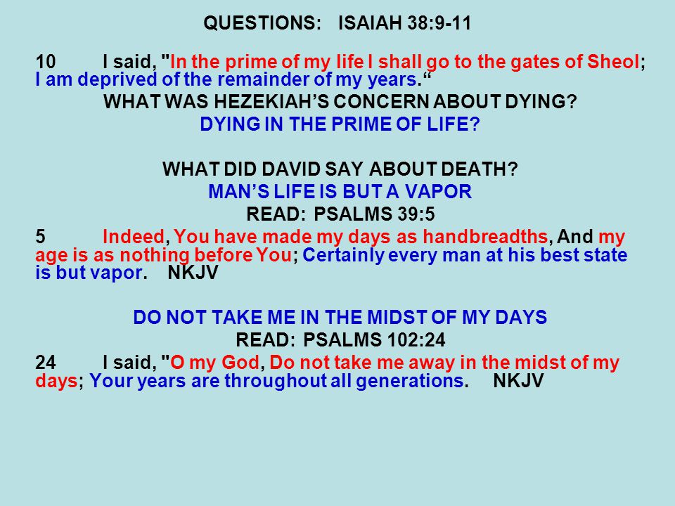 QUESTIONS:ISAIAH 38:9-11 10I said, In the prime of my life I shall go to the gates of Sheol; I am deprived of the remainder of my years. WHAT WAS HEZEKIAH'S CONCERN ABOUT DYING.