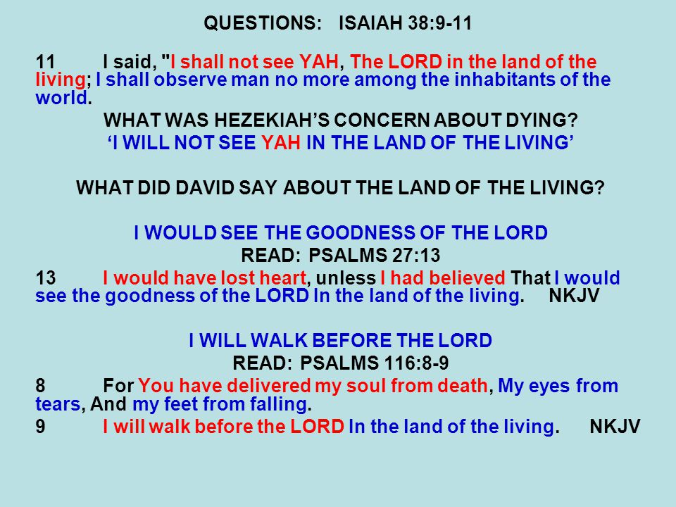 QUESTIONS:ISAIAH 38:9-11 11I said, I shall not see YAH, The LORD in the land of the living; I shall observe man no more among the inhabitants of the world.