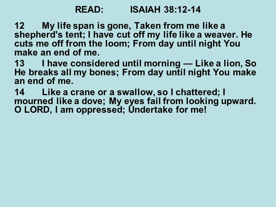 READ:ISAIAH 38:12-14 12My life span is gone, Taken from me like a shepherd s tent; I have cut off my life like a weaver.