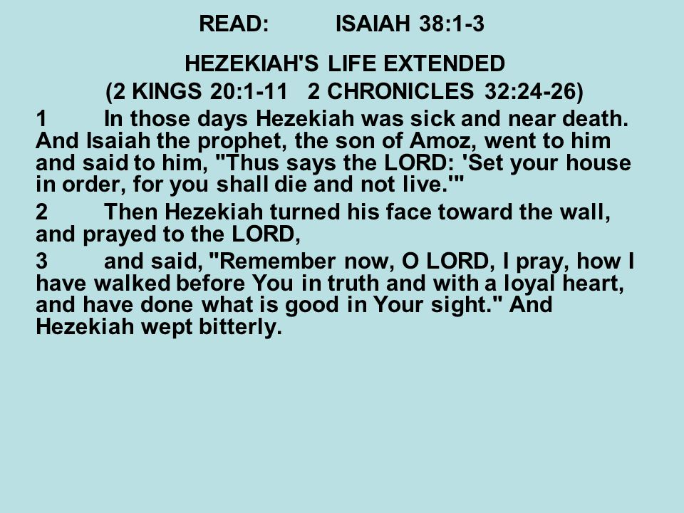 READ:ISAIAH 38:1-3 HEZEKIAH S LIFE EXTENDED (2 KINGS 20:1-11 2 CHRONICLES 32:24-26) 1In those days Hezekiah was sick and near death.