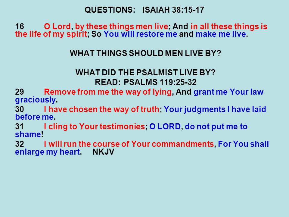 QUESTIONS:ISAIAH 38:15-17 16O Lord, by these things men live; And in all these things is the life of my spirit; So You will restore me and make me live.