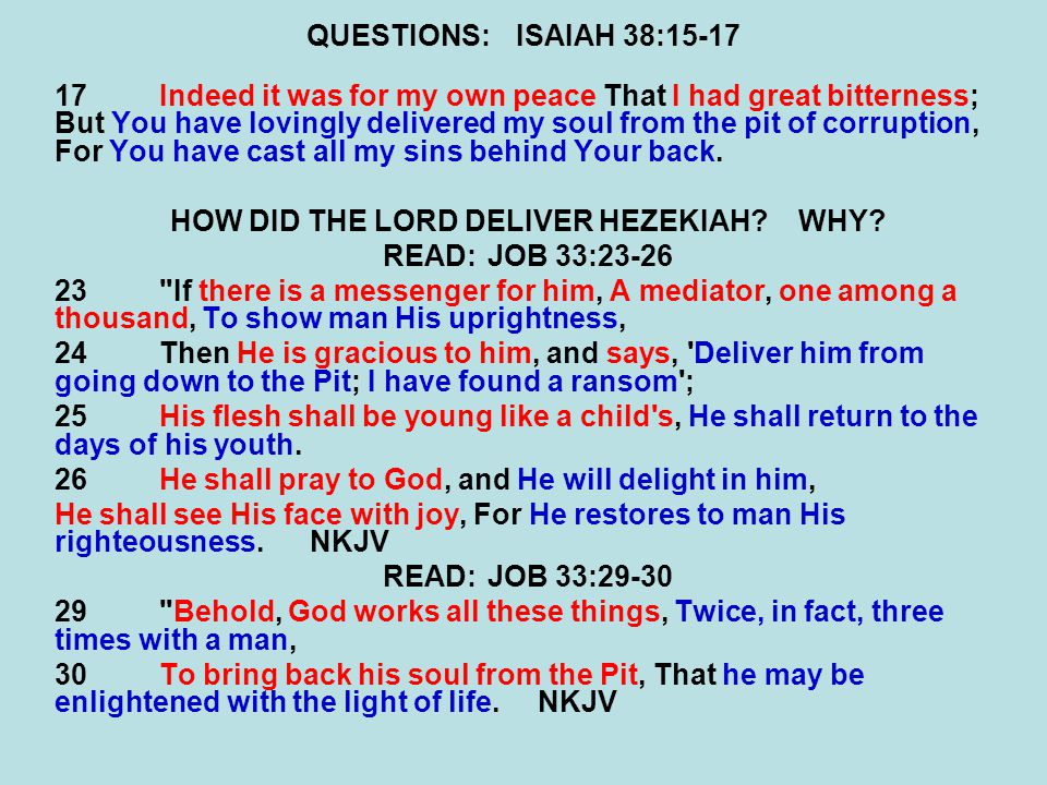QUESTIONS:ISAIAH 38:15-17 17Indeed it was for my own peace That I had great bitterness; But You have lovingly delivered my soul from the pit of corruption, For You have cast all my sins behind Your back.