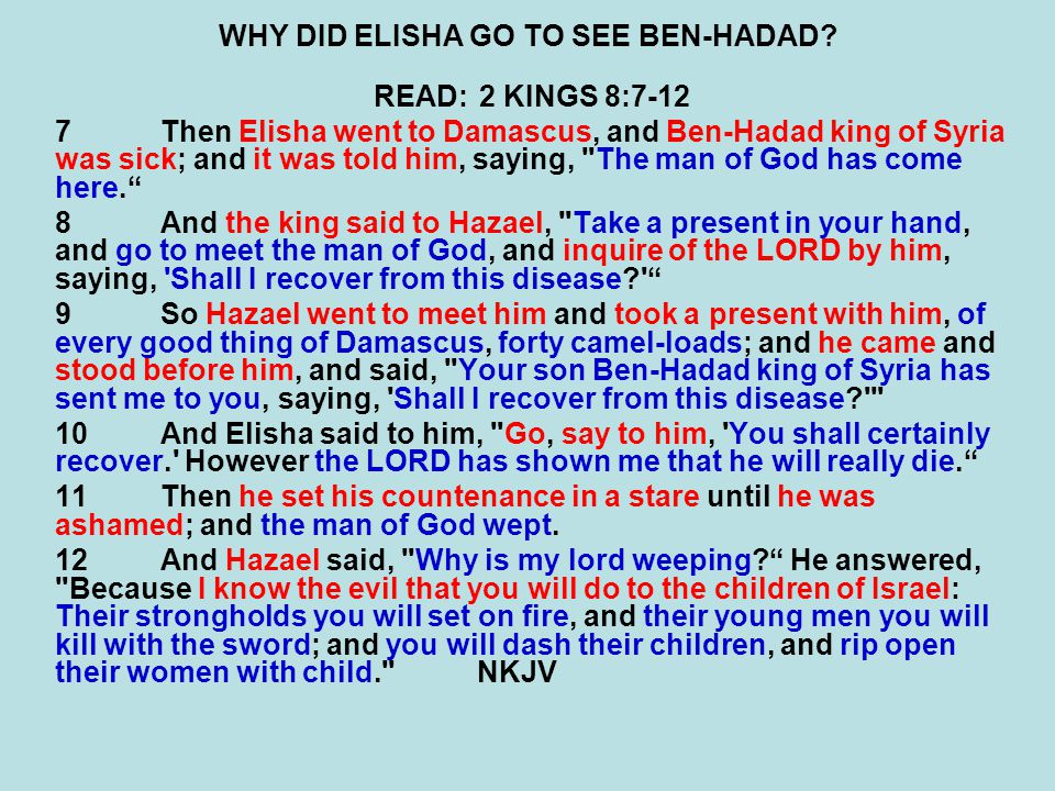 WHY DID ELISHA GO TO SEE BEN-HADAD? READ:2 KINGS 8:7-12 7Then Elisha went to Damascus, and Ben-Hadad king of Syria was sick; and it was told him, sayi